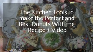 The Kitchen Tools to make the perfect and best Donuts & Recipe + Video